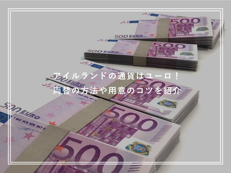 アイルランドの通貨はユーロ!両替の方法や留学前の用意のコツ