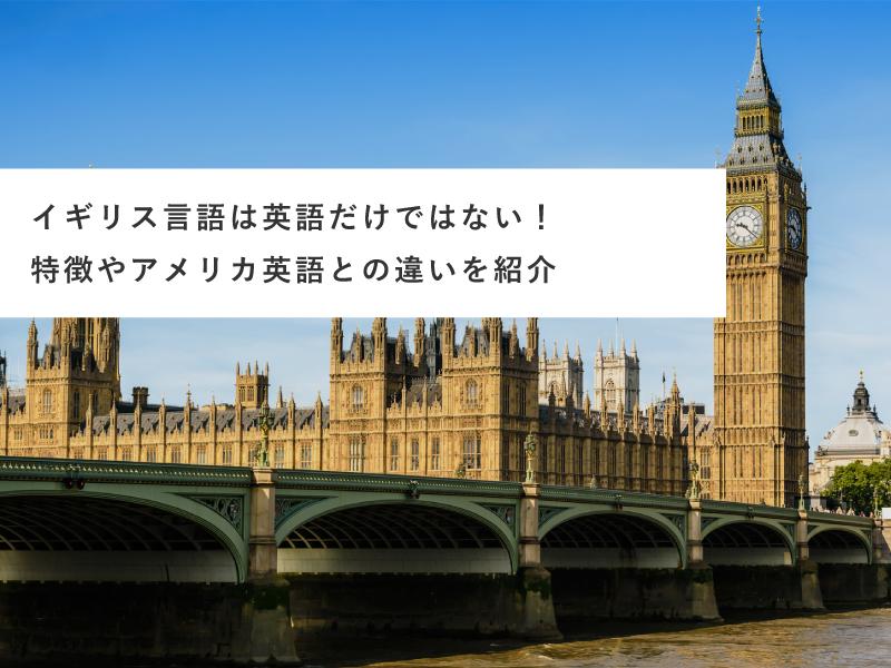 イギリス言語は英語だけではない!特徴やアメリカ英語との違いを紹介