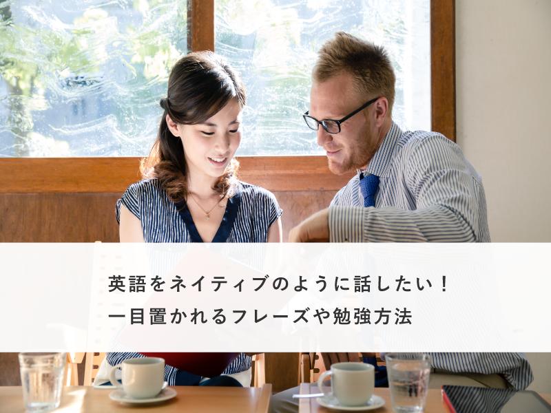 英語をネイティブのように話したい!一目置かれるフレーズや勉強方法