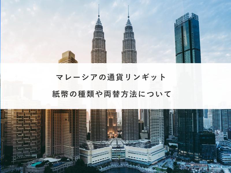 マレーシアの通貨リンギット|紙幣の種類や両替方法について