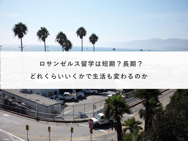 ロサンゼルス留学は短期?長期?どれくらいいくかで生活も変わるのか