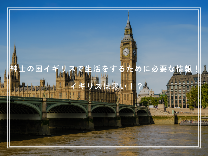 紳士の国イギリスで生活をするために必要な情報!イギリスは寒い!?