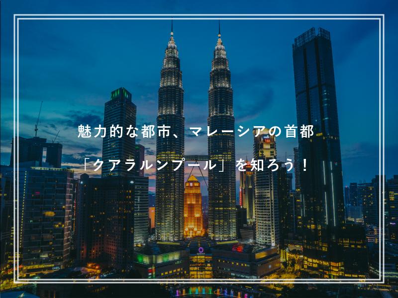 留学先として人気なマレーシアの首都「クアラルンプール」を知ろう!