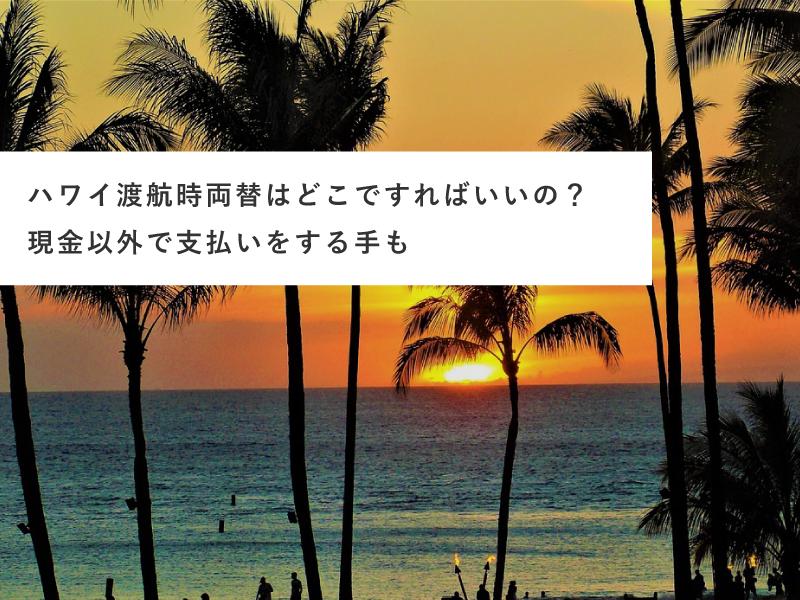 ハワイ留学時両替はどこですればいいの?現金以外で支払いをする方法も