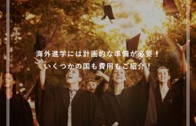 海外進学には計画的な準備が必要!いくつかの国も費用もご紹介!